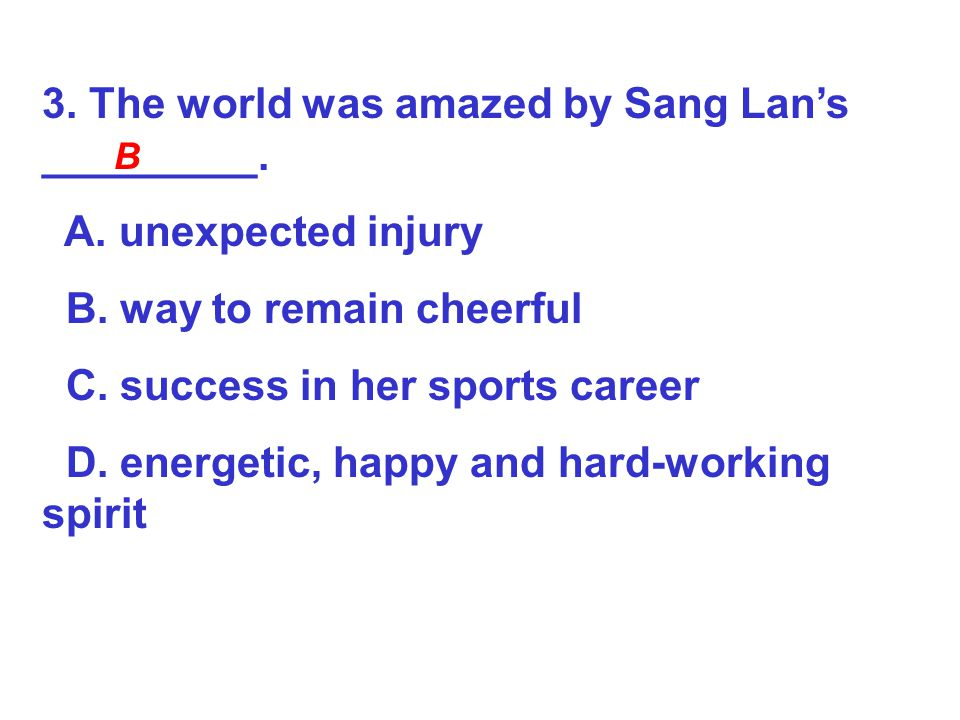 3. The world was amazed by Sang Lan's _________. A. unexpected injury B. way to remain cheerful C. success in her sports career D. energetic, happy an