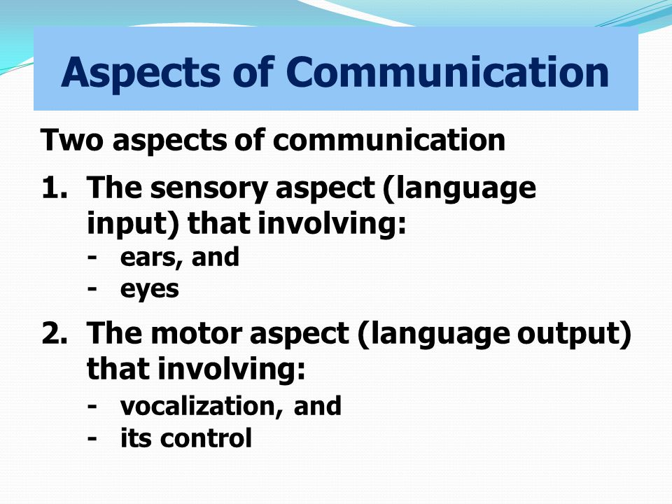 Aspects of Communication Two aspects of communication 1.The sensory aspect (language input) that involving: -ears, and -eyes 2.The motor aspect (language output) that involving: -vocalization, and -its control