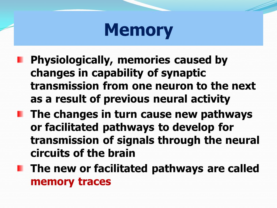 Memory Physiologically, memories caused by changes in capability of synaptic transmission from one neuron to the next as a result of previous neural activity The changes in turn cause new pathways or facilitated pathways to develop for transmission of signals through the neural circuits of the brain The new or facilitated pathways are called memory traces