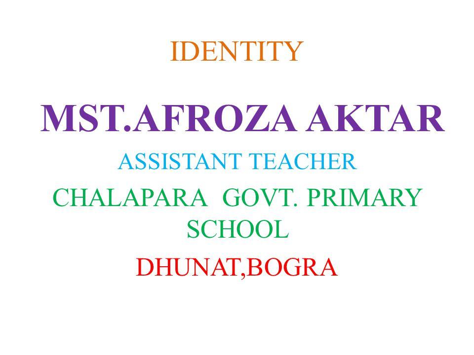 IDENTITY MST.AFROZA AKTAR ASSISTANT TEACHER CHALAPARA GOVT. PRIMARY SCHOOL DHUNAT,BOGRA