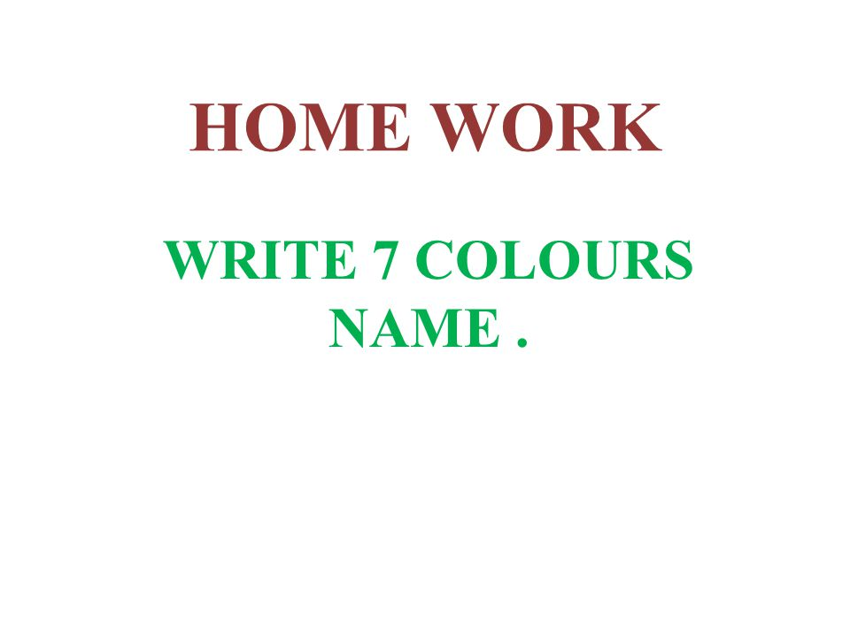 HOME WORK WRITE 7 COLOURS NAME.