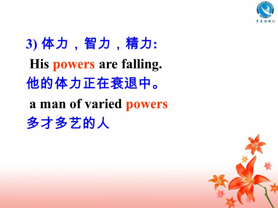 3) 体力,智力,精力 : His powers are falling. 他的体力正在衰退中。 a man of varied powers 多才多艺的人