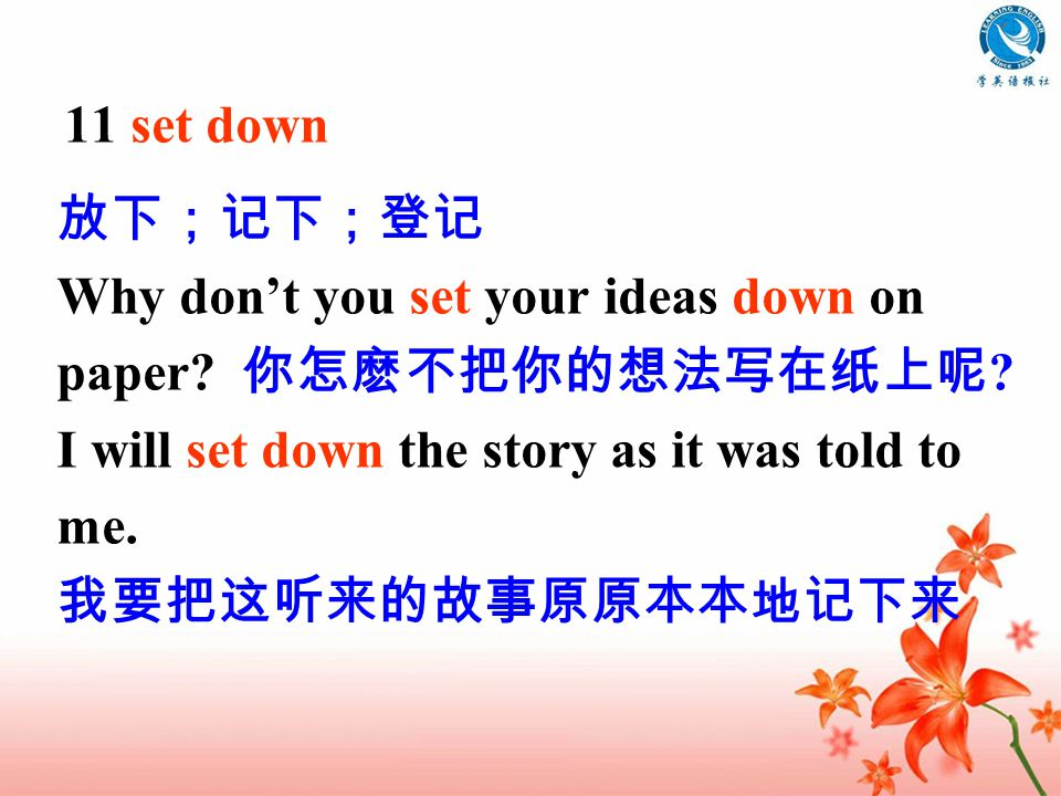 11 set down 放下;记下;登记 Why don't you set your ideas down on paper.