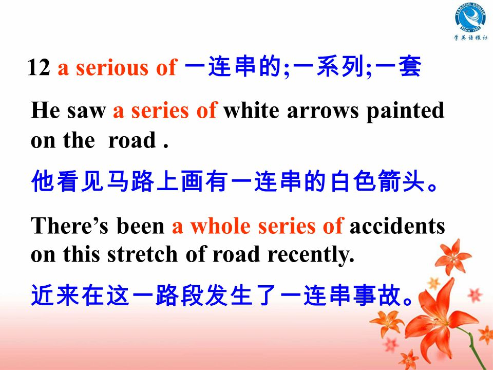 12 a serious of 一连串的 ; 一系列 ; 一套 He saw a series of white arrows painted on the road.