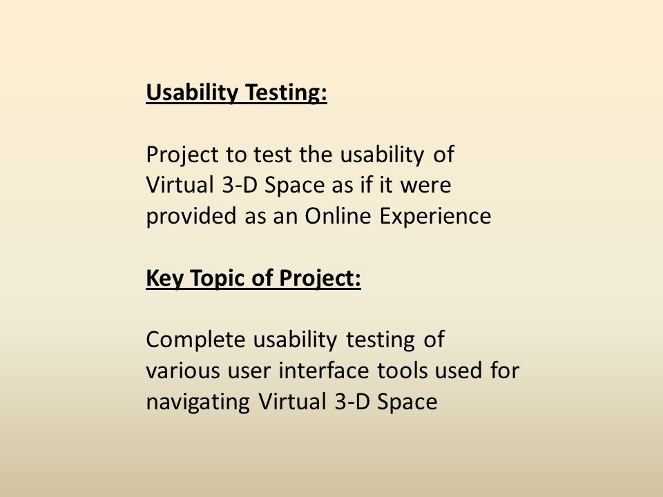 Usability Testing: Project to test the usability of Virtual 3-D Space as if it were provided as an Online Experience Key Topic of Project: Complete usability testing of various user interface tools used for navigating Virtual 3-D Space