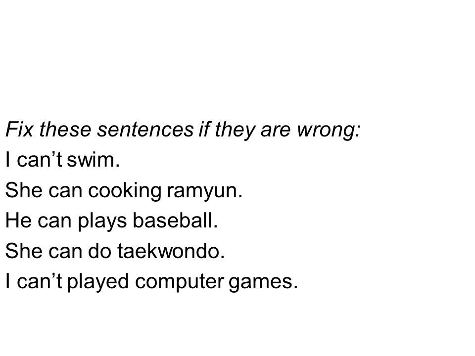 Fix these sentences if they are wrong: I can't swim.