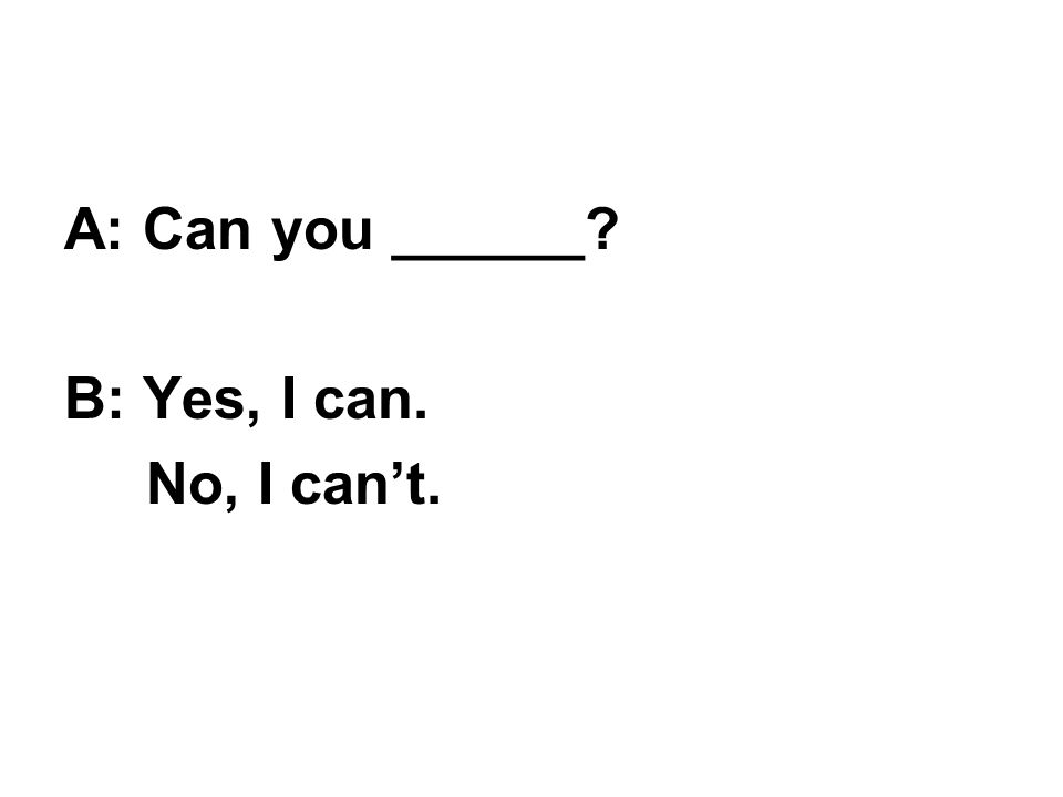 A: Can you ______? B: Yes, I can. No, I can't.