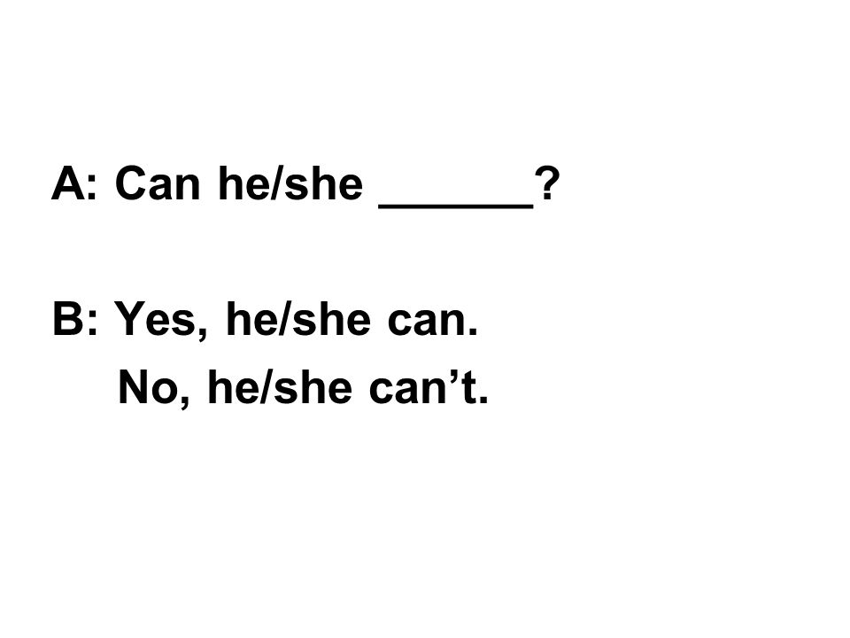A: Can he/she ______? B: Yes, he/she can. No, he/she can't.