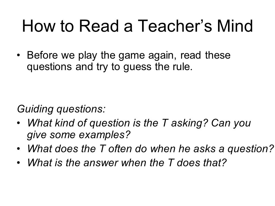 How to Read a Teacher's Mind Before we play the game again, read these questions and try to guess the rule.