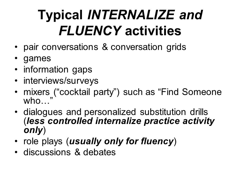 Typical INTERNALIZE and FLUENCY activities pair conversations & conversation grids games information gaps interviews/surveys mixers ( cocktail party ) such as Find Someone who… dialogues and personalized substitution drills (less controlled internalize practice activity only) role plays (usually only for fluency) discussions & debates