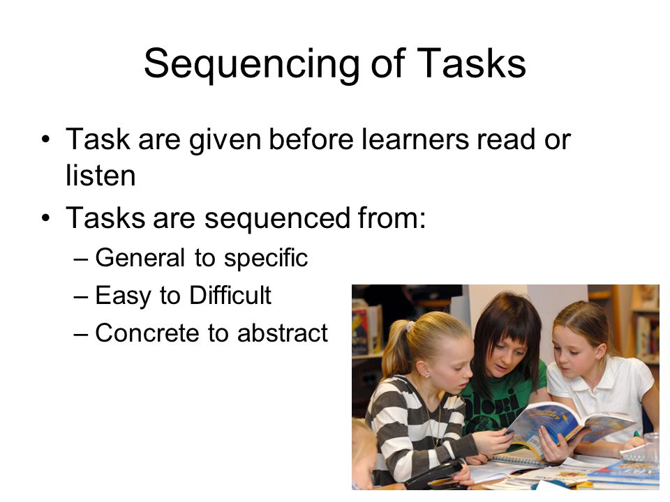 Sequencing of Tasks Task are given before learners read or listen Tasks are sequenced from: –General to specific –Easy to Difficult –Concrete to abstr