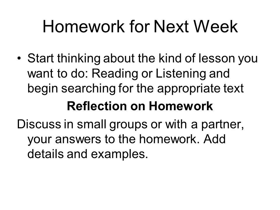 Homework for Next Week Start thinking about the kind of lesson you want to do: Reading or Listening and begin searching for the appropriate text Refle