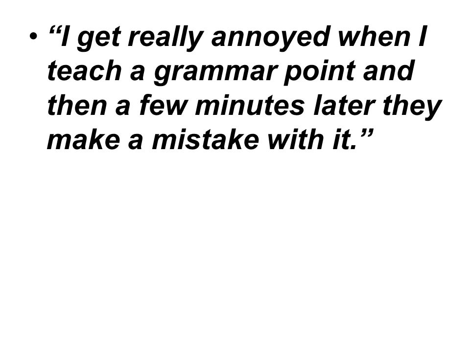 """""""I get really annoyed when I teach a grammar point and then a few minutes later they make a mistake with it."""""""