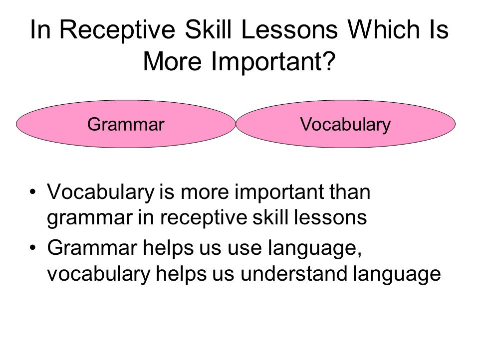 In Receptive Skill Lessons Which Is More Important? Vocabulary is more important than grammar in receptive skill lessons Grammar helps us use language