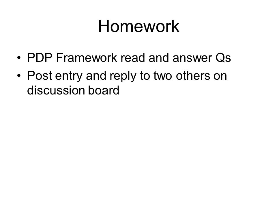 Homework PDP Framework read and answer Qs Post entry and reply to two others on discussion board