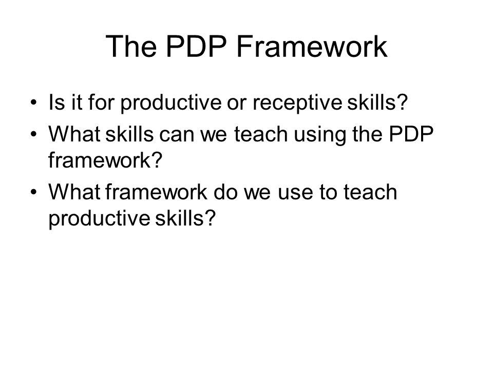 The PDP Framework Is it for productive or receptive skills? What skills can we teach using the PDP framework? What framework do we use to teach produc