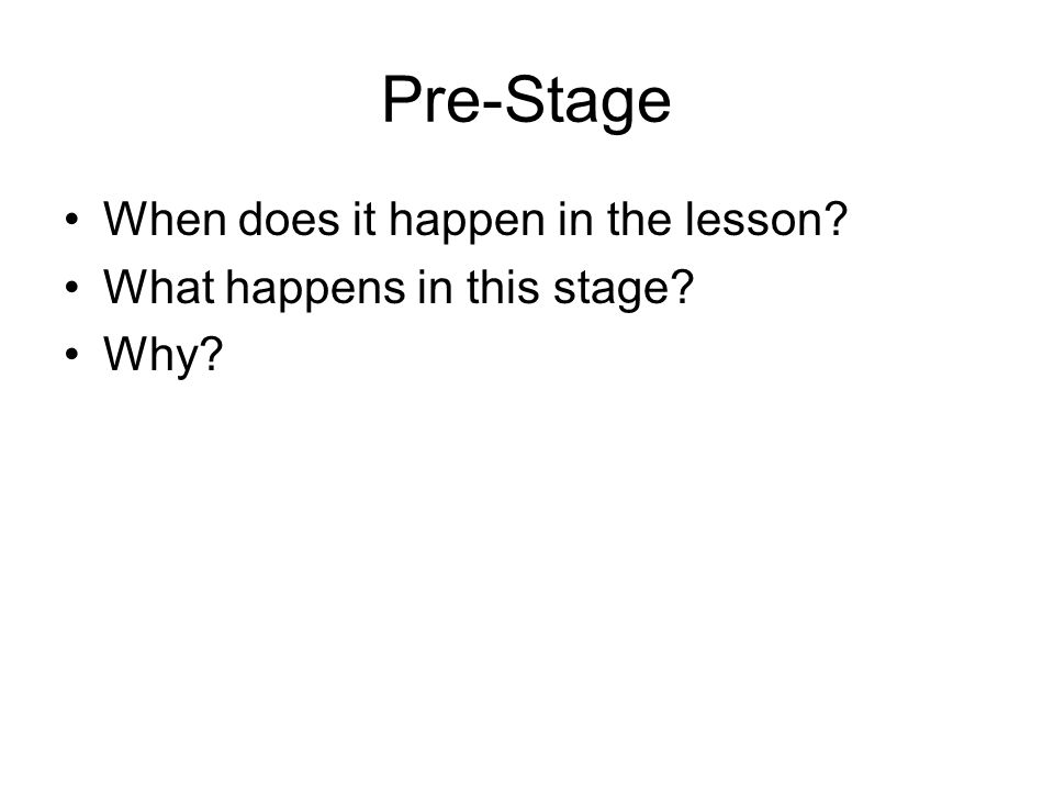Pre-Stage When does it happen in the lesson? What happens in this stage? Why?