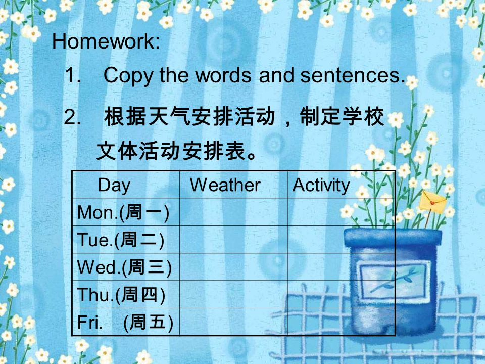 Homework: 1. Copy the words and sentences. 2. 根据天气安排活动,制定学校 文体活动安排表。 Day WeatherActivity Mon.( 周一 ) Tue.( 周二 ) Wed.( 周三 ) Thu.( 周四 ) Fri. ( 周五 )