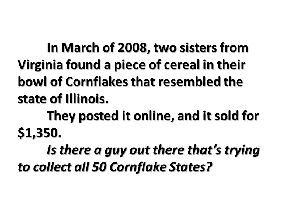 In March of 2008, two sisters from Virginia found a piece of cereal in their bowl of Cornflakes that resembled the state of Illinois.