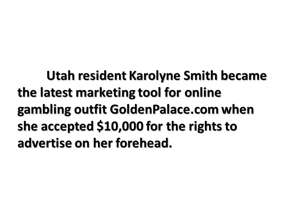 Utah resident Karolyne Smith became the latest marketing tool for online gambling outfit GoldenPalace.com when she accepted $10,000 for the rights to advertise on her forehead.
