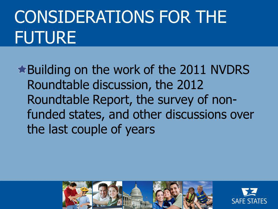 Building on the work of the 2011 NVDRS Roundtable discussion, the 2012 Roundtable Report, the survey of non- funded states, and other discussions over the last couple of years CONSIDERATIONS FOR THE FUTURE