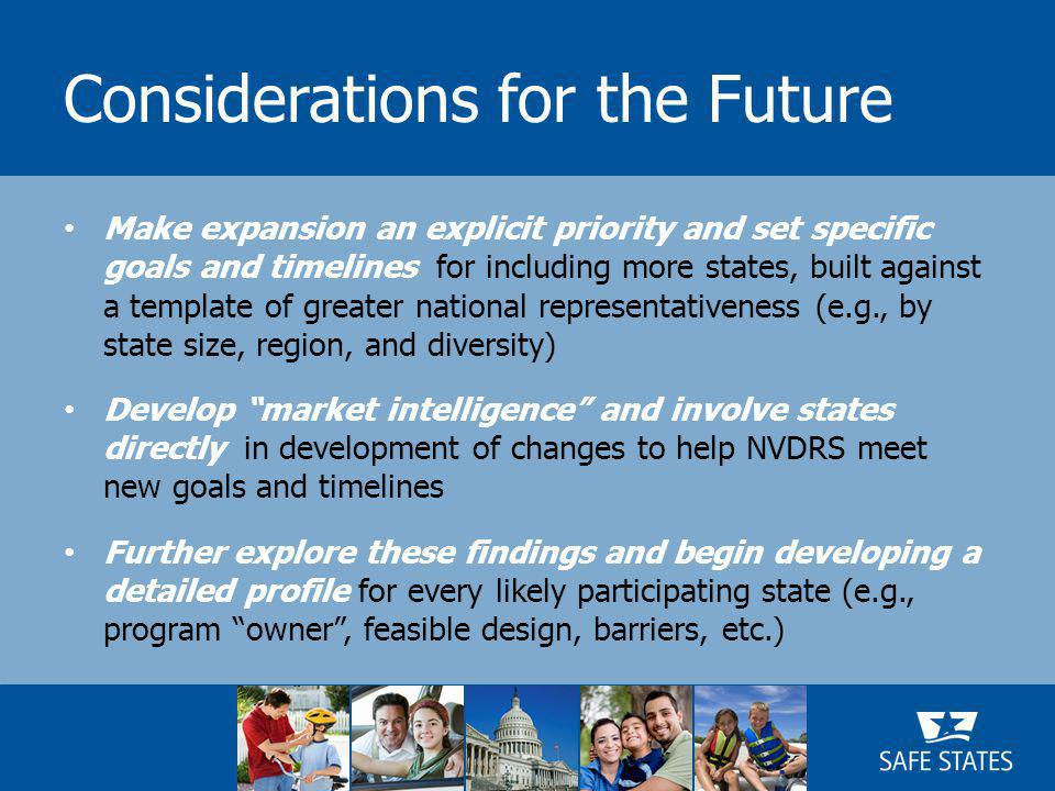 Considerations for the Future Make expansion an explicit priority and set specific goals and timelines for including more states, built against a template of greater national representativeness (e.g., by state size, region, and diversity) Develop market intelligence and involve states directly in development of changes to help NVDRS meet new goals and timelines Further explore these findings and begin developing a detailed profile for every likely participating state (e.g., program owner , feasible design, barriers, etc.)