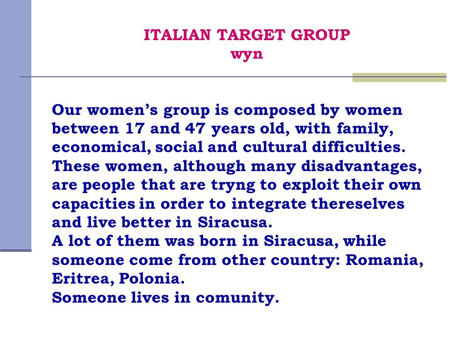 ITALIAN TARGET GROUP wyn Our women's group is composed by women between 17 and 47 years old, with family, economical, social and cultural difficulties