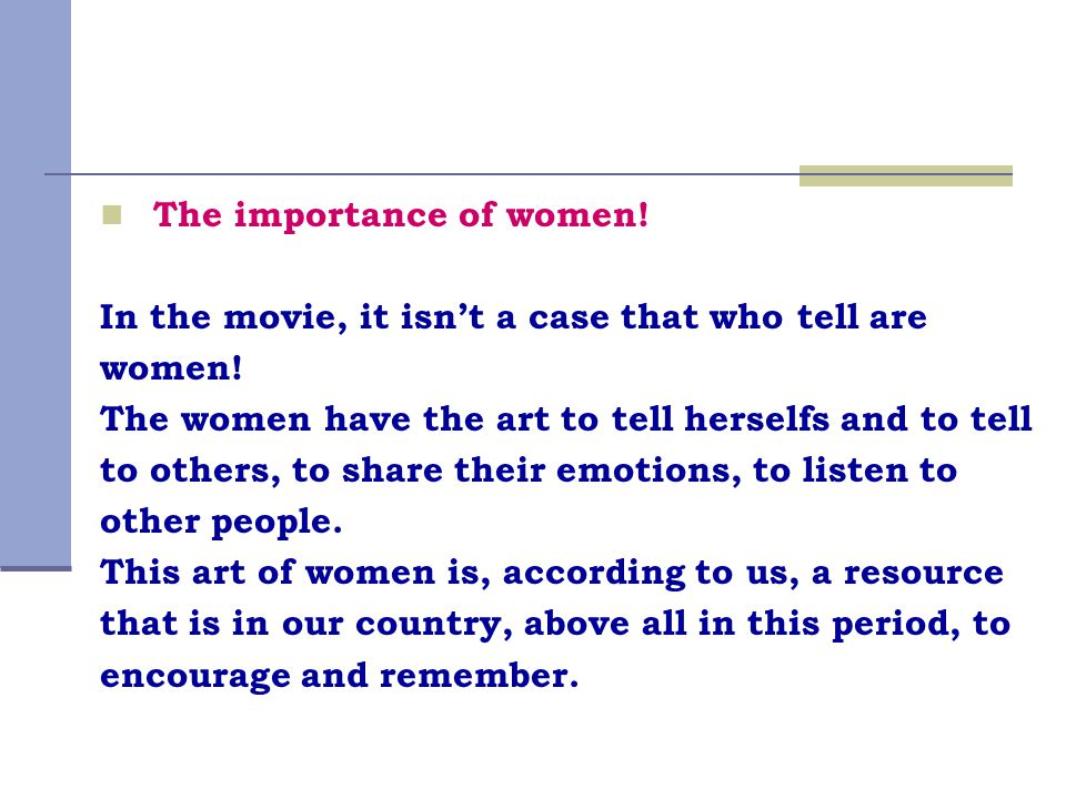 The importance of women! In the movie, it isn't a case that who tell are women! The women have the art to tell herselfs and to tell to others, to shar