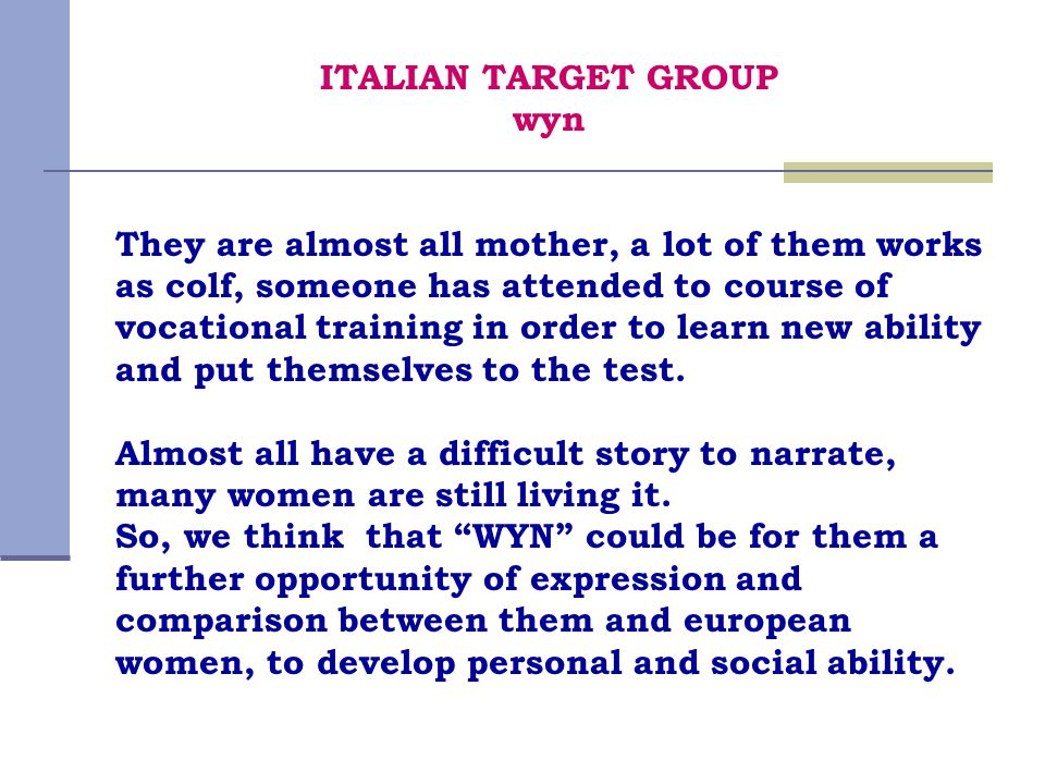 ITALIAN TARGET GROUP wyn They are almost all mother, a lot of them works as colf, someone has attended to course of vocational training in order to le