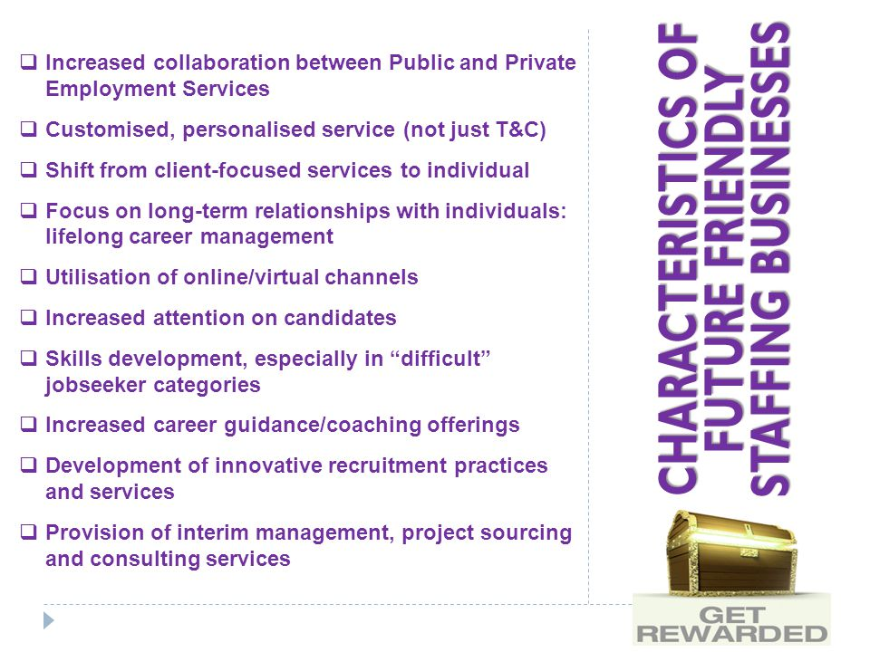 CHARACTERISTICS OF FUTURE FRIENDLY STAFFING BUSINESSES  Increased collaboration between Public and Private Employment Services  Customised, personalised service (not just T&C)  Shift from client-focused services to individual  Focus on long-term relationships with individuals: lifelong career management  Utilisation of online/virtual channels  Increased attention on candidates  Skills development, especially in difficult jobseeker categories  Increased career guidance/coaching offerings  Development of innovative recruitment practices and services  Provision of interim management, project sourcing and consulting services