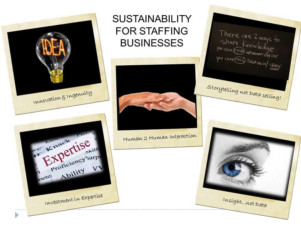 SUSTAINABILITY FOR STAFFING BUSINESSES Innovation & Ingenuity Human 2 Human Interaction Storytelling not Data selling.