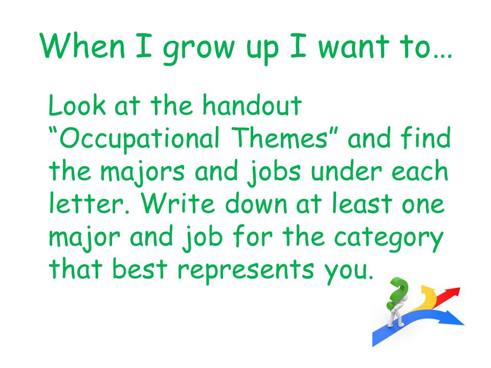 When I grow up I want to… Look at the handout Occupational Themes and find the majors and jobs under each letter.
