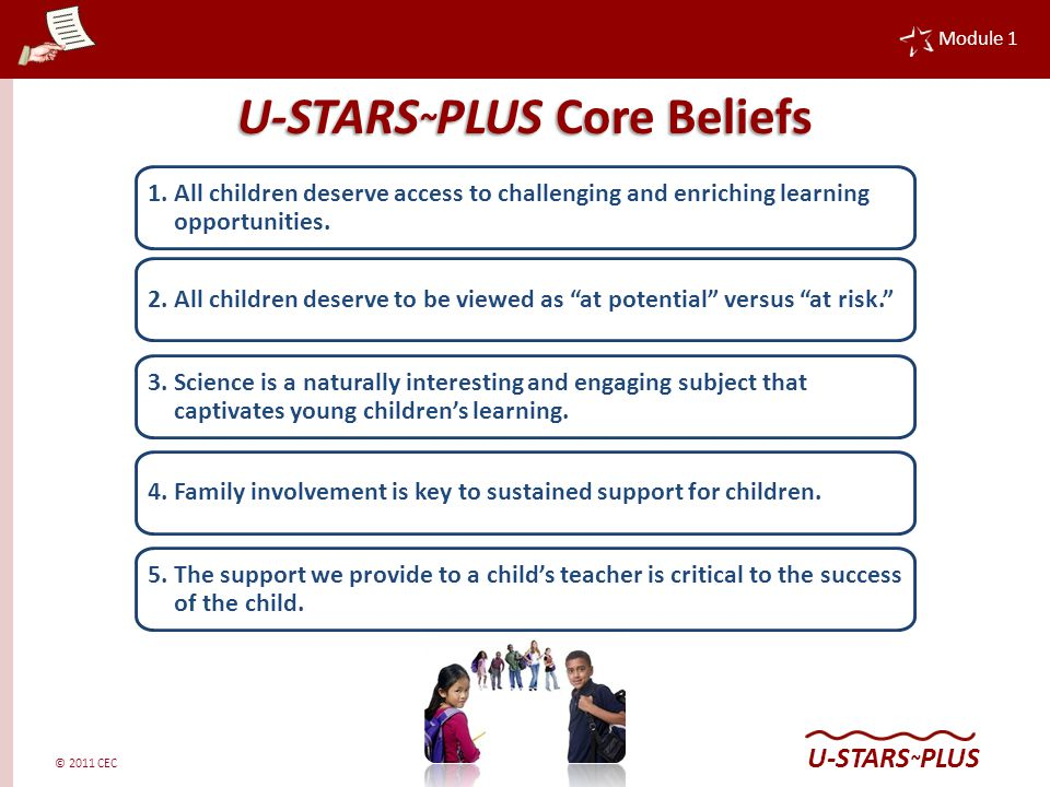 © 2011 CEC Module 1 U-STARS ~ PLUS U-STARS ~ PLUS Core Belief All children deserve access to challenging and enriching learning opportunities.
