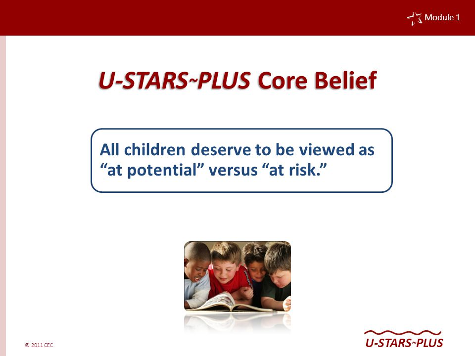 © 2011 CEC Module 1 U-STARS ~ PLUS U-STARS ~ PLUS Core Belief All children deserve to be viewed as at potential versus at risk.