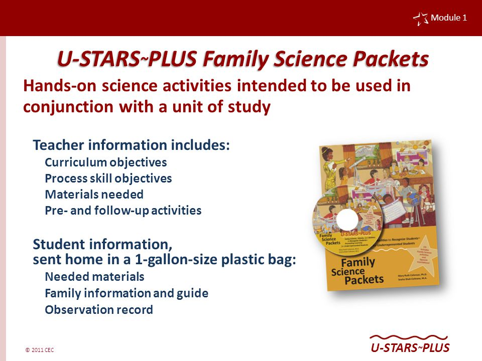 © 2011 CEC Module 1 U-STARS ~ PLUS Teacher information includes: Curriculum objectives Process skill objectives Materials needed Pre- and follow-up activities Student information, sent home in a 1-gallon-size plastic bag: Needed materials Family information and guide Observation record U-STARS ~ PLUS Family Science Packets Hands-on science activities intended to be used in conjunction with a unit of study