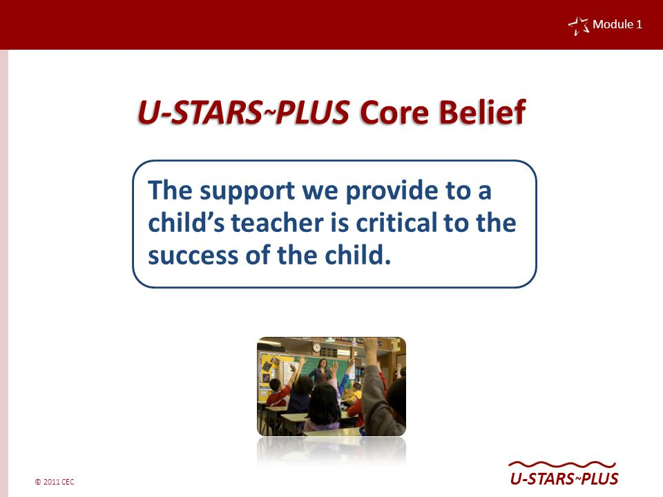 © 2011 CEC Module 1 U-STARS ~ PLUS U-STARS ~ PLUS Core Belief The support we provide to a child's teacher is critical to the success of the child.