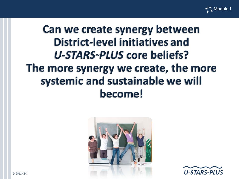 © 2011 CEC Module 1 U-STARS ~ PLUS Can we create synergy between District-level initiatives and U-STARS ~ PLUS core beliefs.