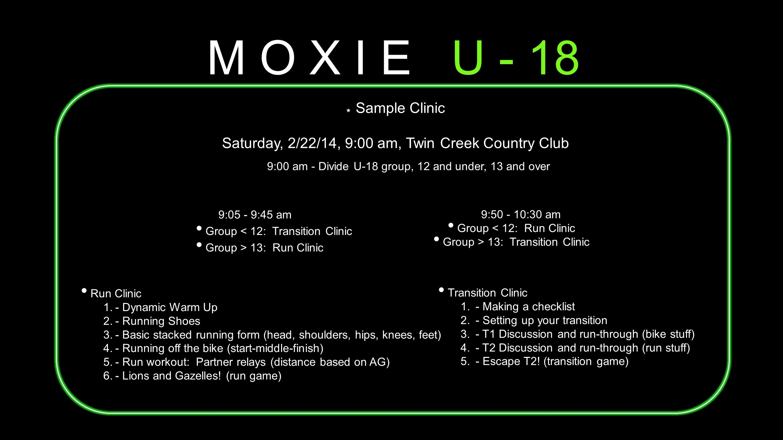 M O X I E U - 18 Sample Clinic Saturday, 2/22/14, 9:00 am, Twin Creek Country Club Run Clinic 1.- Dynamic Warm Up 2.- Running Shoes 3.- Basic stacked running form (head, shoulders, hips, knees, feet) 4.- Running off the bike (start-middle-finish) 5.- Run workout: Partner relays (distance based on AG) 6.- Lions and Gazelles.