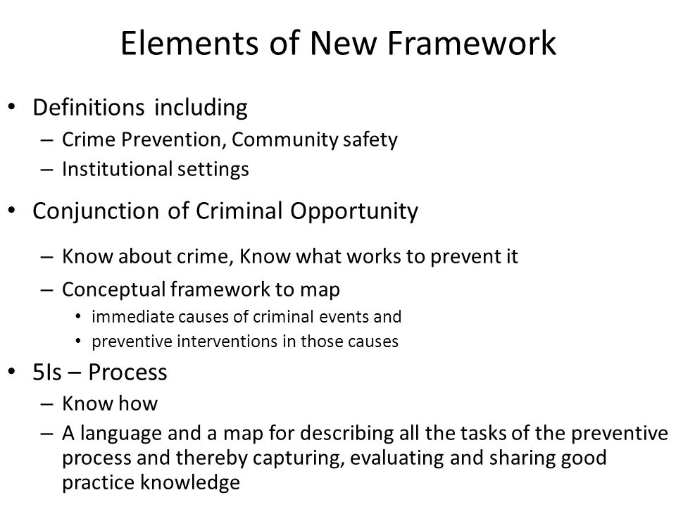 Elements of New Framework Definitions including – Crime Prevention, Community safety – Institutional settings Conjunction of Criminal Opportunity – Know about crime, Know what works to prevent it – Conceptual framework to map immediate causes of criminal events and preventive interventions in those causes 5Is – Process – Know how – A language and a map for describing all the tasks of the preventive process and thereby capturing, evaluating and sharing good practice knowledge