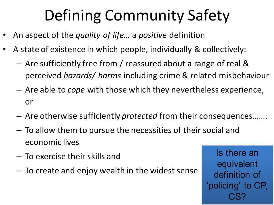 Defining Community Safety An aspect of the quality of life… a positive definition A state of existence in which people, individually & collectively: – Are sufficiently free from / reassured about a range of real & perceived hazards/ harms including crime & related misbehaviour – Are able to cope with those which they nevertheless experience, or – Are otherwise sufficiently protected from their consequences…….