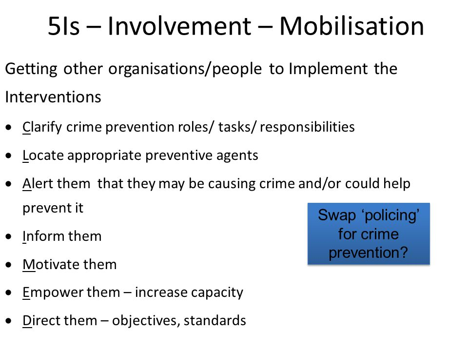 5Is – Involvement – Mobilisation Getting other organisations/people to Implement the Interventions  Clarify crime prevention roles/ tasks/ responsibilities  Locate appropriate preventive agents  Alert them that they may be causing crime and/or could help prevent it  Inform them  Motivate them  Empower them – increase capacity  Direct them – objectives, standards Swap 'policing' for crime prevention