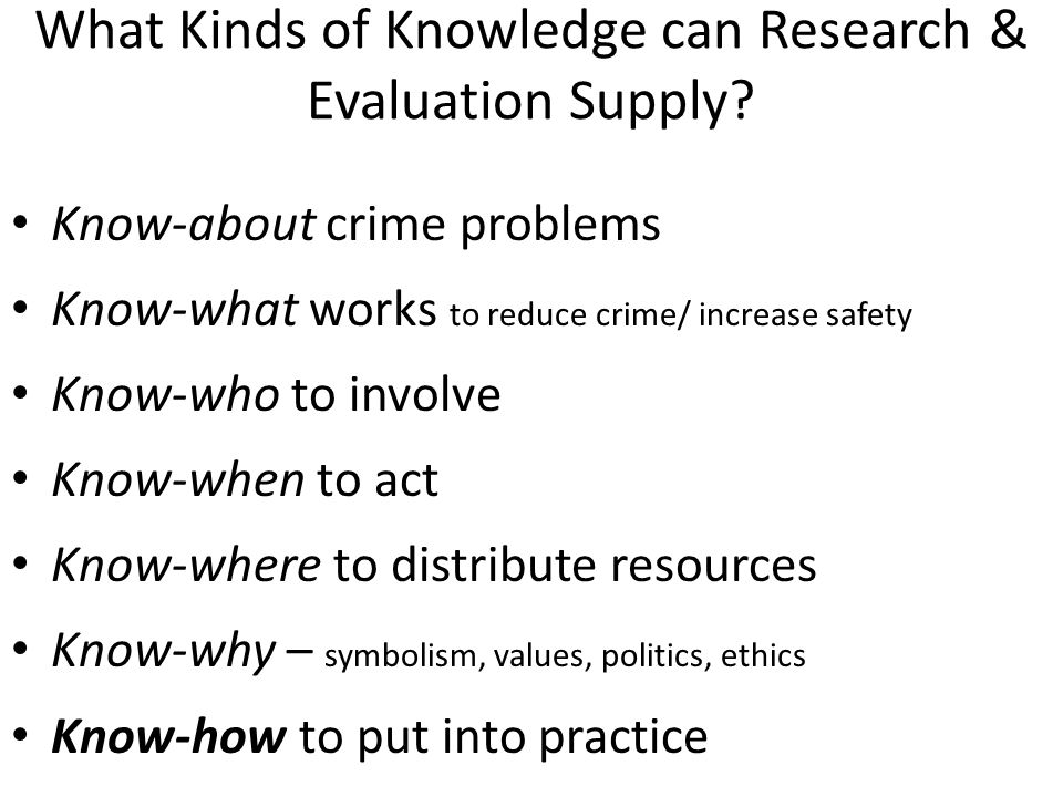 Know-How – Process of Doing Crime Prevention Know-how draws all other knowledge together Users need knowledge and technical skill to help: – Define the crime/ safety problem – Select intervention methods, which are evidence-based, suitable to tackle the targeted crime problems in context; and fit the priorities and available resources of the responsible organisation/s – Replicate the methods – Innovate where replication is not possible or sensible – eg lack of adequate evaluations, new contexts, new problems