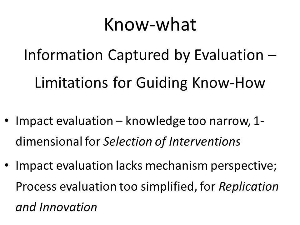 Know-what Information Captured by Evaluation – Limitations for Guiding Know-How Impact evaluation – knowledge too narrow, 1- dimensional for Selection of Interventions Impact evaluation lacks mechanism perspective; Process evaluation too simplified, for Replication and Innovation