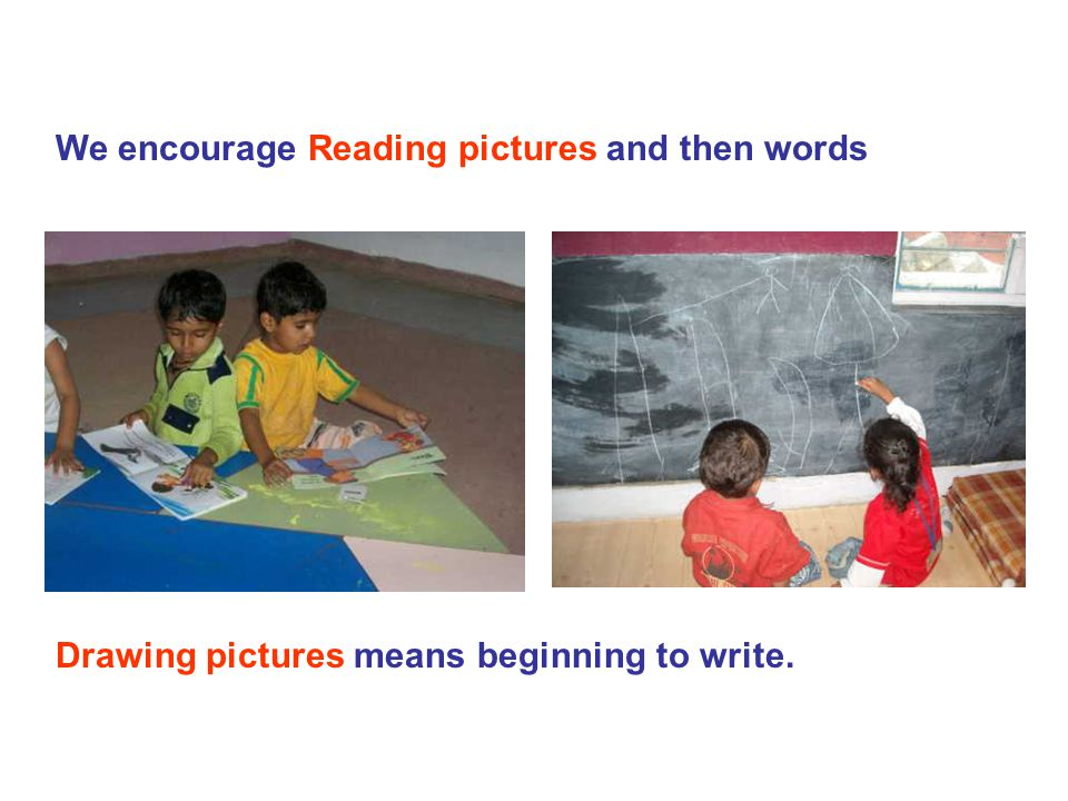 We encourage Reading pictures and then words Drawing pictures means beginning to write.