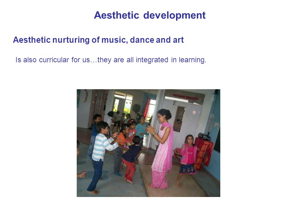 Aesthetic development Aesthetic nurturing of music, dance and art Is also curricular for us…they are all integrated in learning.