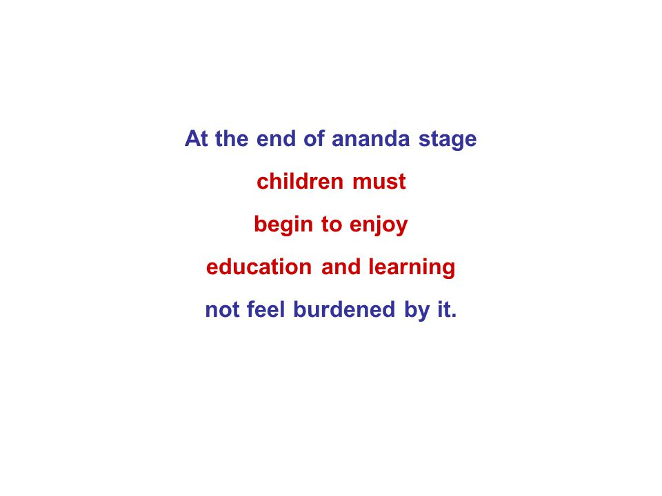 At the end of ananda stage children must begin to enjoy education and learning not feel burdened by it.