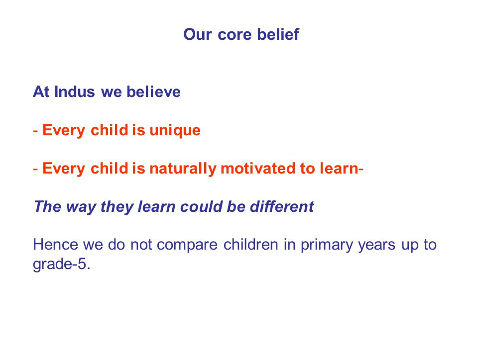 Our core belief At Indus we believe - Every child is unique - Every child is naturally motivated to learn- The way they learn could be different Hence we do not compare children in primary years up to grade-5.