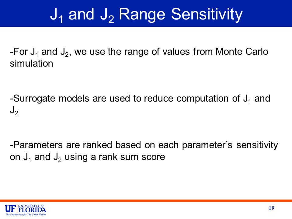 J 1 and J 2 Range Sensitivity 19 -For J 1 and J 2, we use the range of values from Monte Carlo simulation -Surrogate models are used to reduce computation of J 1 and J 2 -Parameters are ranked based on each parameter's sensitivity on J 1 and J 2 using a rank sum score