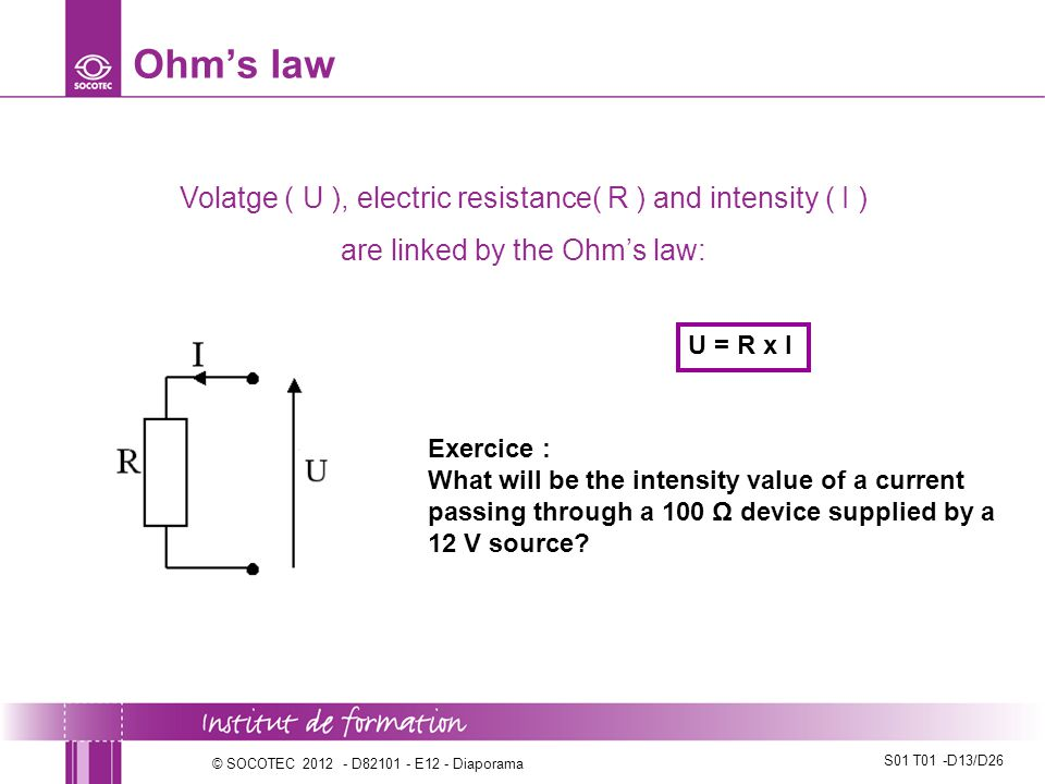S01 T01 -D13/D26 © SOCOTEC 2012 - D82101 - E12 - Diaporama Ohm's law Volatge ( U ), electric resistance( R ) and intensity ( I ) are linked by the Ohm