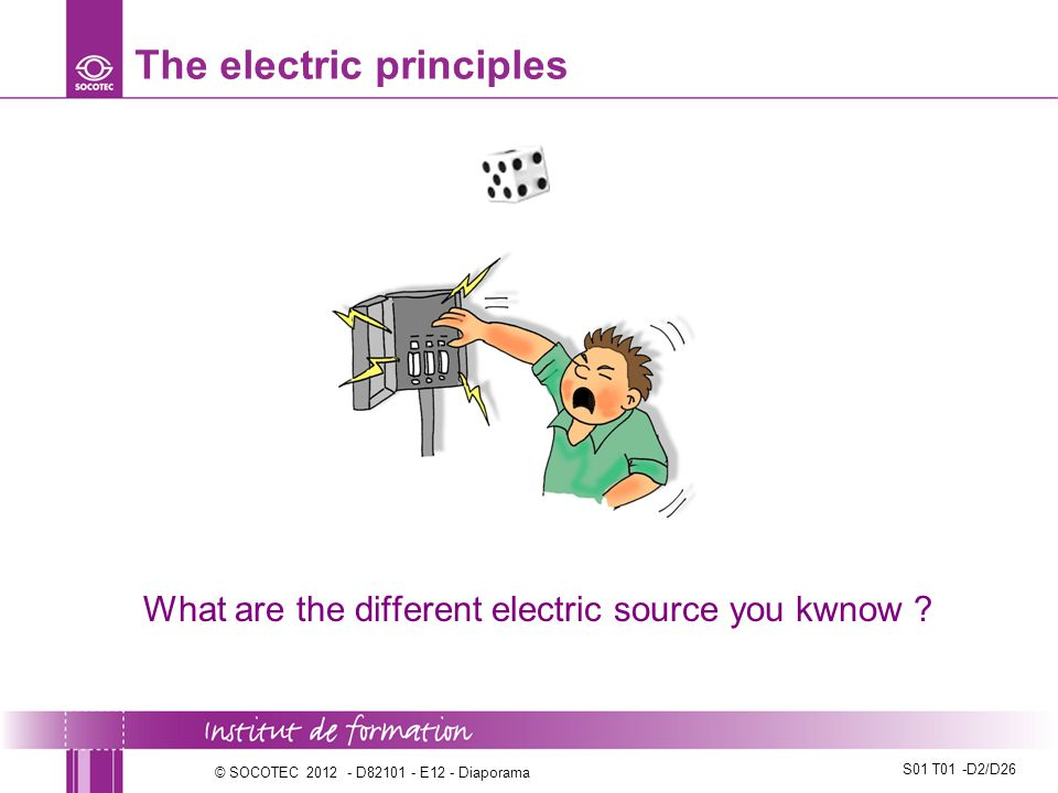S01 T01 -D2/D26 © SOCOTEC 2012 - D82101 - E12 - Diaporama The electric principles What are the different electric source you kwnow ?